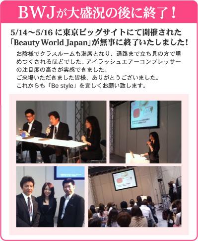 BWJ が大盛況の後に終了!5/14~5/16に東京ビッグサイトにて開催された「Beauty World Japan」が無事に終了いたしました!お陰様でクラスルームも満席となり、通路まで立ち見の方で埋めつくされるほどでした。アイラッシュエアーコンプレッサーの注目度の高さが実感できました。ご来場いただきました皆様、ありがとうございました。これからも「Be style」を宜しくお願い致します。